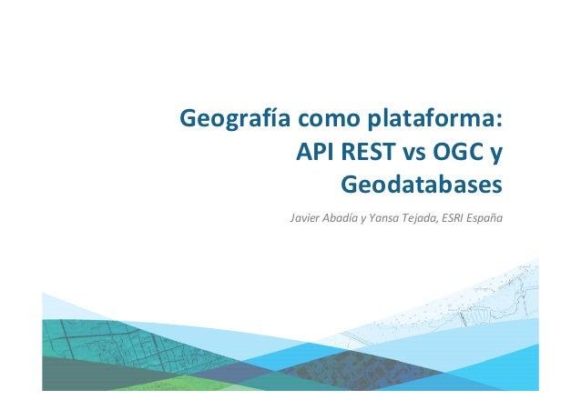Geografía como plataforma:          API REST vs OGC y              Geodatabases         Javier Abadía y Yansa Tejada, ESRI...