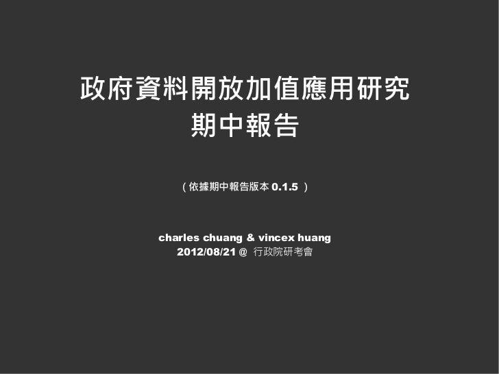 政府資料開放加值應用研究    期中報告     (依據期中報告版本 0.1.5 )  charles chuang & vincex huang     2012/08/21 @ 行政院研考會