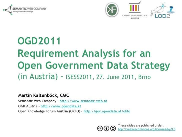 OGD2011Requirement Analysis for anOpen Government Data Strategy(in Austria) - ISESS2011, 27. June 2011, BrnoMartin Kaltenb...