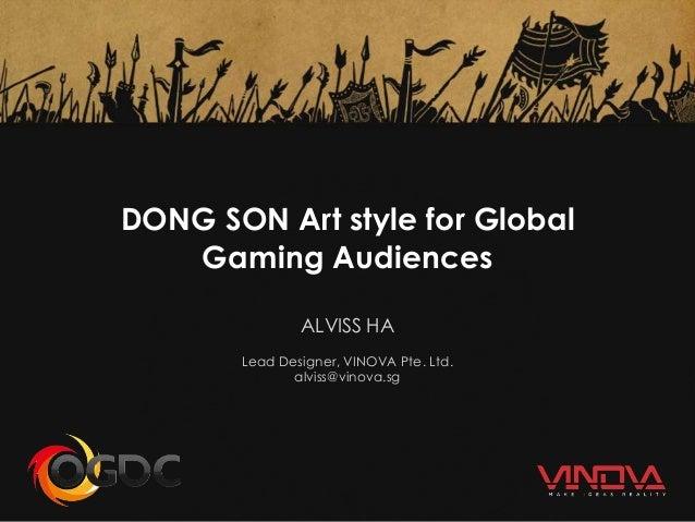 DONG SON Art style for Global Gaming Audiences ALVISS HA Lead Designer, VINOVA Pte. Ltd. alviss@vinova.sg