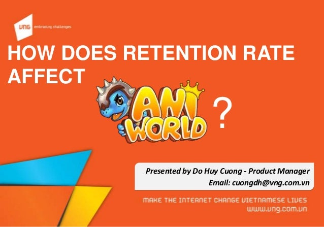 HOW DOES RETENTION RATE AFFECT Presented by Do Huy Cuong - Product Manager Email: cuongdh@vng.com.vn ?