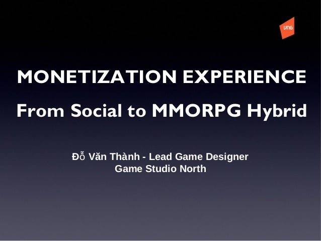 Đ Văn Thành - Lead Game Designerỗ Game Studio North MONETIZATION EXPERIENCE From Social to MMORPG Hybrid
