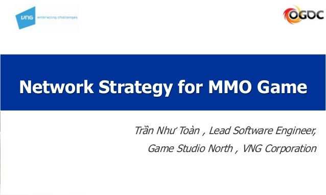 Network Strategy for MMO Game Trần Như Toàn , Lead Software Engineer, Game Studio North , VNG Corporation
