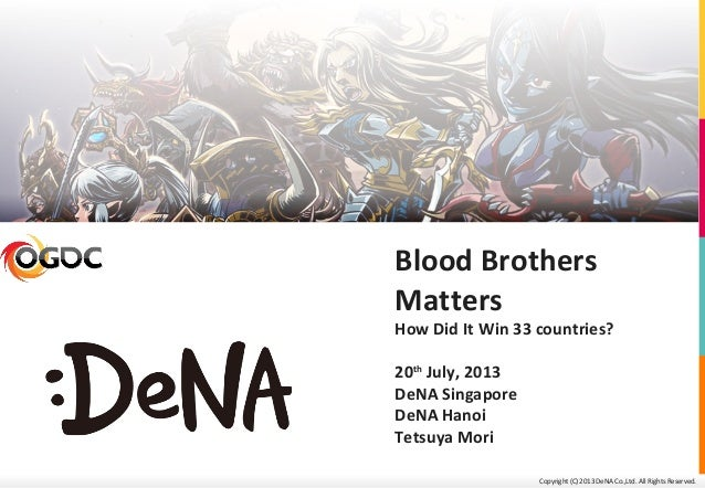 Copyright (C) 2013 DeNA Co.,Ltd. All Rights Reserved. Blood Brothers Matters How Did It Win 33 countries? 20th July, 2013 ...