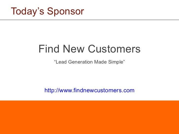 """Today's Sponsor <ul><li>Find New Customers </li></ul><ul><li>"""" Lead Generation Made Simple"""" </li></ul><ul><li>http://www.f..."""