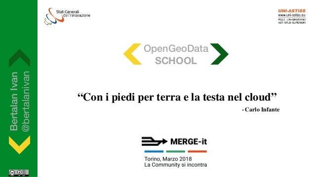 """BertalanIvan @bertalanivan """"Con i piedi per terra e la testa nel cloud"""" - Carlo Infante OpenGeoData SCHOOL"""