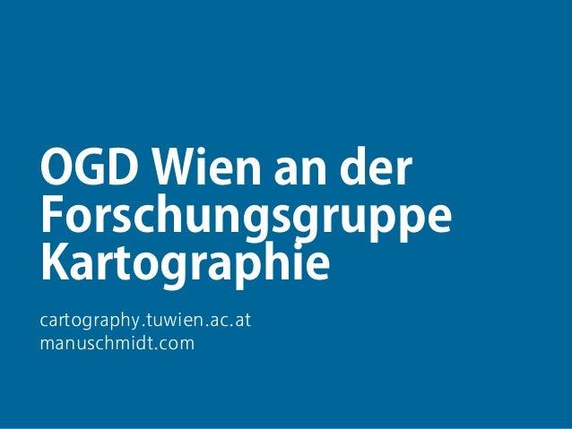 1 OGD Wien an der Forschungsgruppe Kartographie cartography.tuwien.ac.at manuschmidt.com