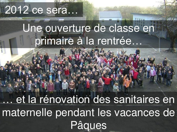 2012 ce sera…    Une ouverture de classe en      primaire à la rentrée…… et la rénovation des sanitaires enmaternelle pend...