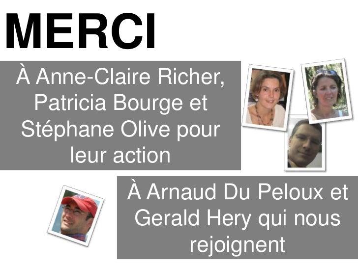 MERCIÀ Anne-Claire Richer,  Patricia Bourge etStéphane Olive pour     leur action           À Arnaud Du Peloux et         ...