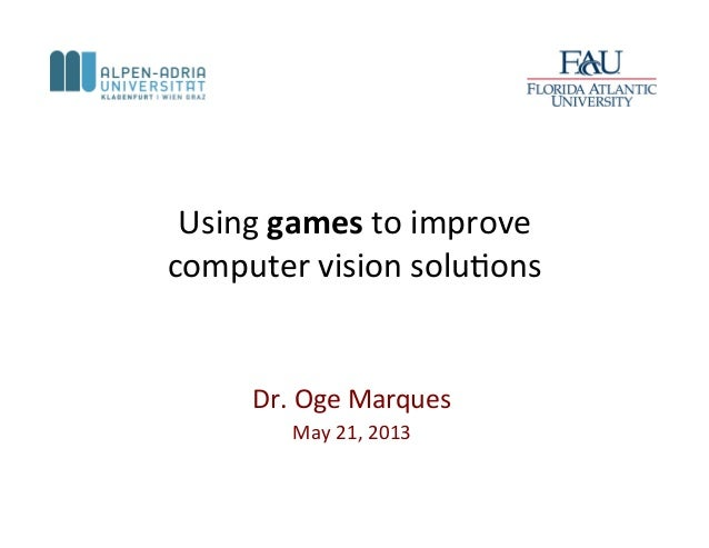 Using games to improve  computer vision solu1ons   Dr. Oge Marques May 21, 2013