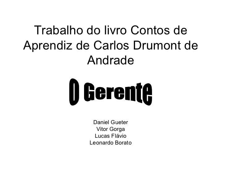 Trabalho do livro Contos de Aprendiz de Carlos Drumont de Andrade Daniel Gueter Vitor Gorga Lucas Flávio Leonardo Borato O...