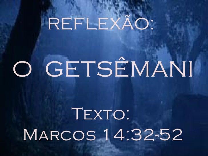 REFLEXÃO:  O  GETSÊMANI Texto:  Marcos 14:32-52