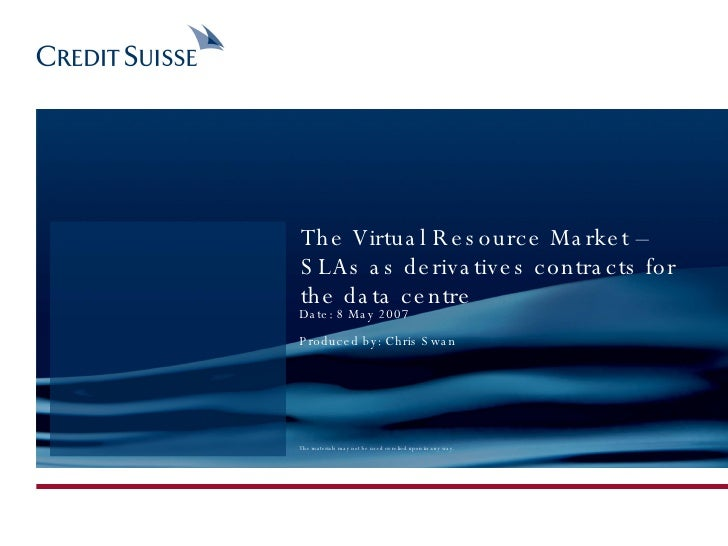 The Virtual Resource Market – SLAs as derivatives contracts for the data centre Date: 8 May 2007 Produced by: Chris Swan T...