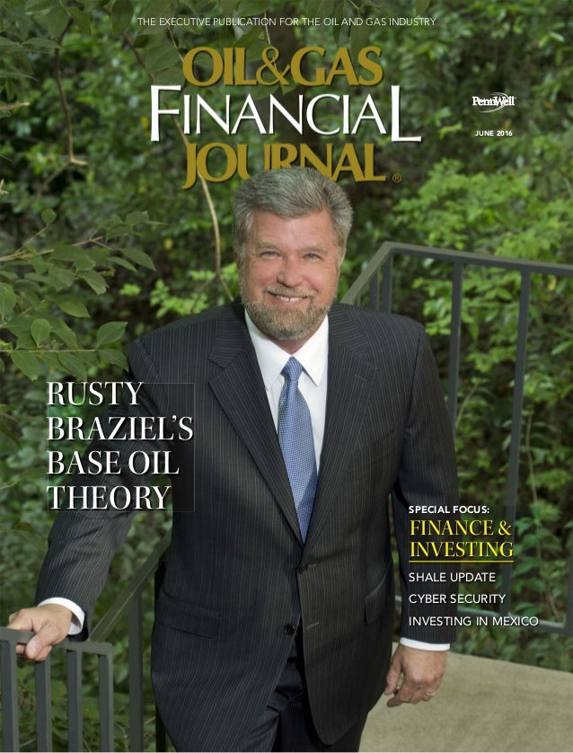 JUNE 2016 THE EXECUTIVE PUBLICATION FOR THE OIL AND GAS INDUSTRY RUSTY BRAZIEL'S BASE OIL THEORY SPECIAL FOCUS: FINANCE & ...