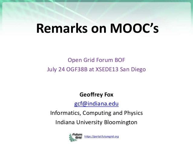 https://portal.futuregrid.org Remarks on MOOC's Open Grid Forum BOF July 24 OGF38B at XSEDE13 San Diego Geoffrey Fox gcf@i...