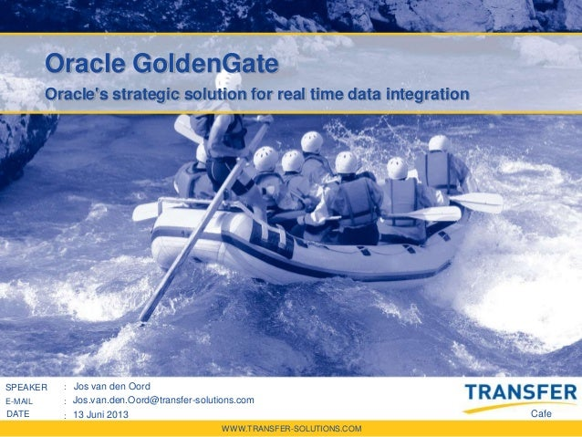 WWW.TRANSFER-SOLUTIONS.COM SPREKER : E-MAIL : DATUM : Oracle GoldenGate Oracle's strategic solution for real time data int...