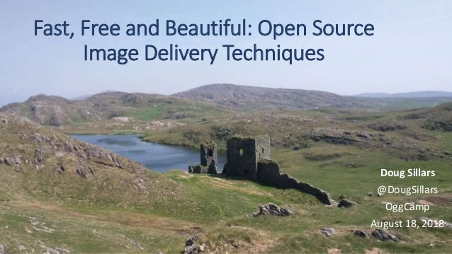 Fast, Free and Beautiful: Open Source Image Delivery Techniques Doug Sillars @DougSillars OggCamp August 18, 2018