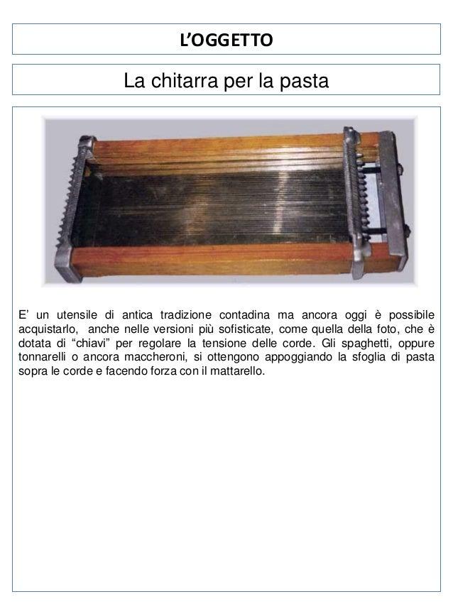 L'OGGETTO La chitarra per la pasta  E' un utensile di antica tradizione contadina ma ancora oggi è possibile acquistarlo, ...