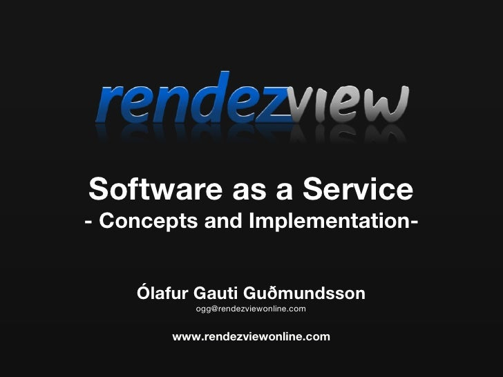Software as a Service - Concepts and Implementation-       Ólafur Gauti Guðmundsson           ogg@rendezviewonline.com    ...