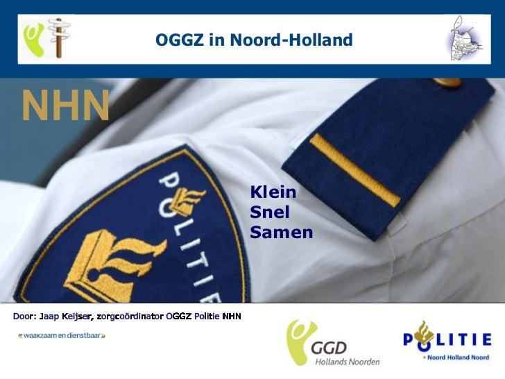 OGGZ in Noord-Holland Klein Snel Samen Door: Jaap Keijser, zorgcoördinator OGGZ Politie NHN