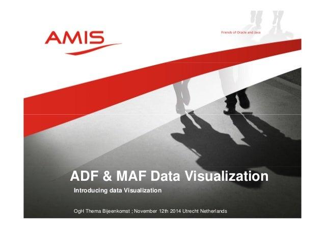 ADF & MAF Data Visualization  Introducing data Visualization  OgH Thema Bijeenkomst ; November 12th 2014 Utrecht Netherlan...