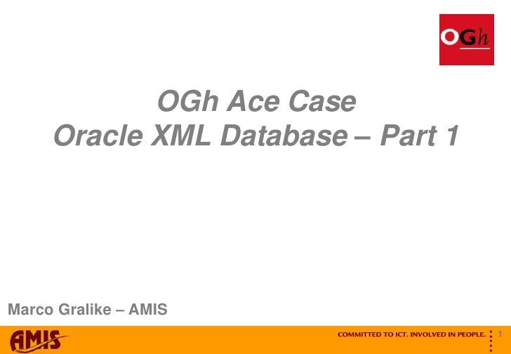 OGh Ace Case      Oracle XML Database – Part 1     Marco Gralike – AMIS                                              ...