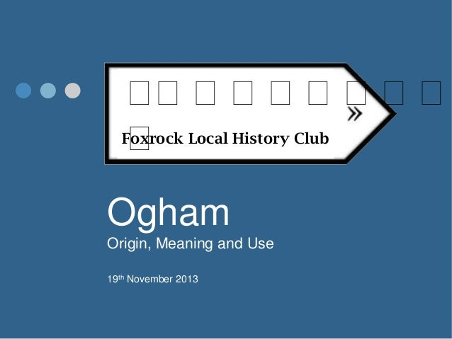 ᚛ ᚛᚛᚛᚛᚛᚛᚛᚛ Foxrock Local History Club ᚛  Ogham Origin, Meaning and Use 19th November 2013