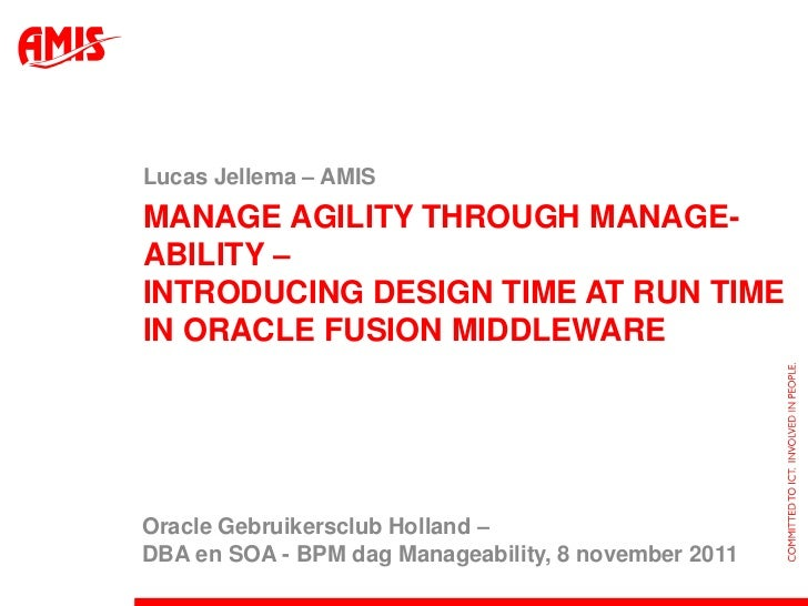 Lucas Jellema – AMISMANAGE AGILITY THROUGH MANAGE-ABILITY –INTRODUCING DESIGN TIME AT RUN TIMEIN ORACLE FUSION MIDDLEWAREO...