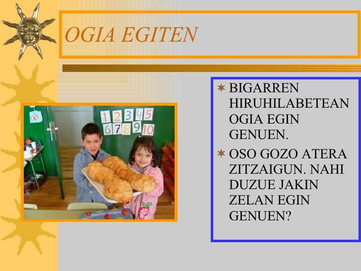 OGIA EGITEN <ul><li>BIGARREN HIRUHILABETEAN OGIA EGIN GENUEN. </li></ul><ul><li>OSO GOZO ATERA ZITZAIGUN. NAHI DUZUE JAKIN...