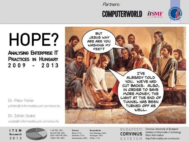 Partners:  HOPE? ANALYSING ENTERPRISE IT P RACTICES IN H UNGARY 2 0 0 9 - 2 0 1 3  Dr. Péter Fehér pfeher@informatika.uni-...