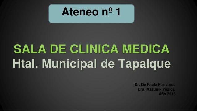 SALA DE CLINICA MEDICA Htal. Municipal de Tapalque Dr. De Paula Fernando Dra. Mazunik Yesica. Año 2015 Ateneo nº 1