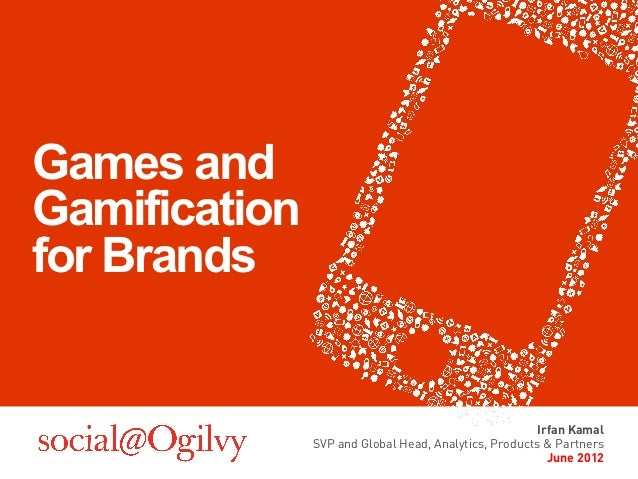 Games andGamificationfor Brands                                                       Irfan Kamal               SVP and Gl...