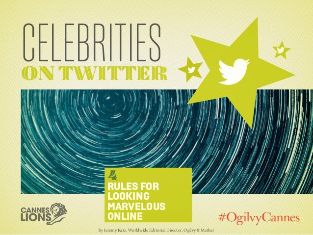 Celebritieson Twitter4Rules forLookingMarvelousOnlineby Jeremy Katz, Worldwide Editorial Director, Ogilvy & Mather