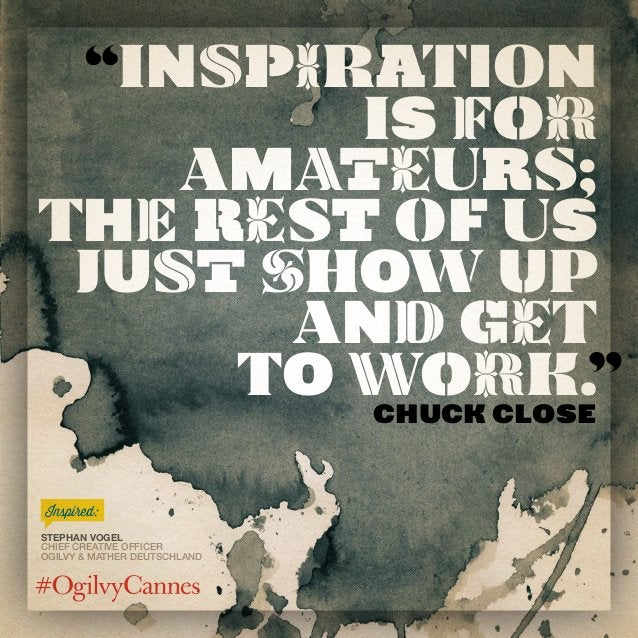 Inspiration is for amateurs; the rest of us just show up and get to work.Chuck Close Stephan Vogel Chief Creative Officer ...