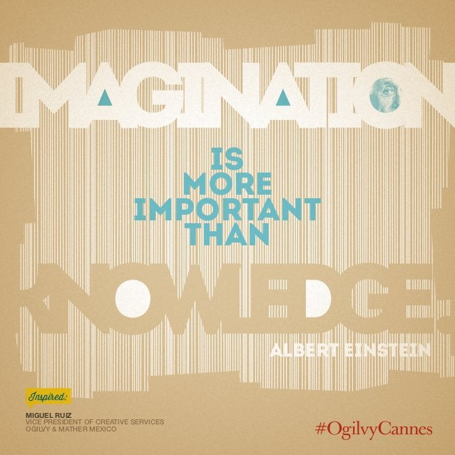 Is more important than Albert Einstein Miguel Ruiz Vice President of Creative Services Ogilvy & Mather Mexico Inspired: