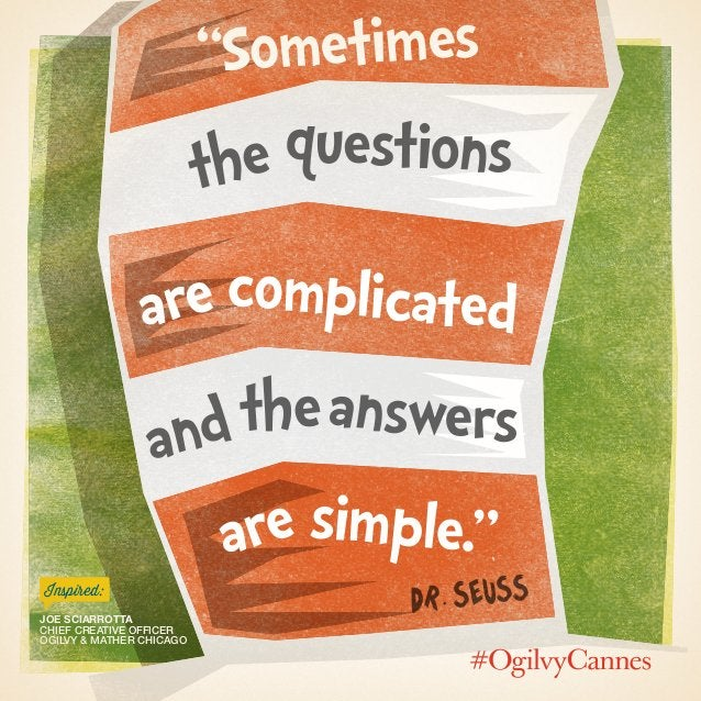 """""""Sometimes the are answers are complicated questions andthe simple."""" Dr. Seuss Joe Sciarrotta Chief Creative Officer Ogilv..."""