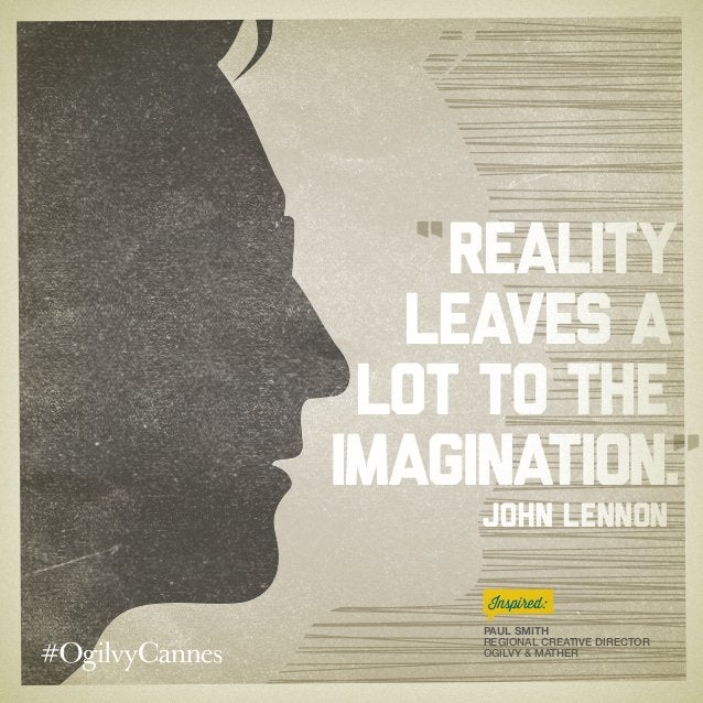 Reality leaves a lot to the imagination. John Lennon Paul Smith Regional Creative Director Ogilvy & Mather Inspired: