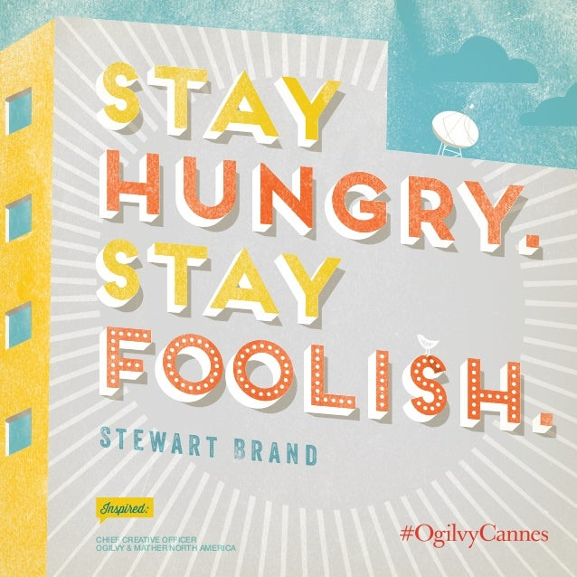 Steve Simpson Chief Creative Officer Ogilvy & Mather North America Inspired: stay hungry. stay foolish. stay hungry. stay ...