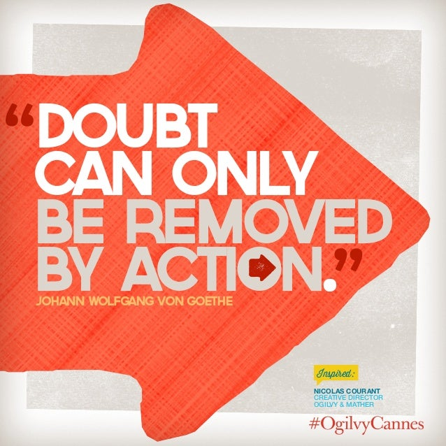 Nicolas Courant Creative Director Ogilvy & Mather Inspired: Doubt can Only be removed by action.Johann Wolfgang von Goethe