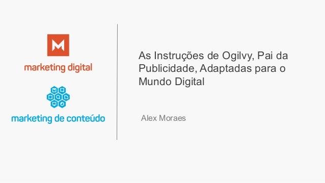 As Instruções de Ogilvy, Pai da Publicidade, Adaptadas para o Mundo Digital Alex Moraes