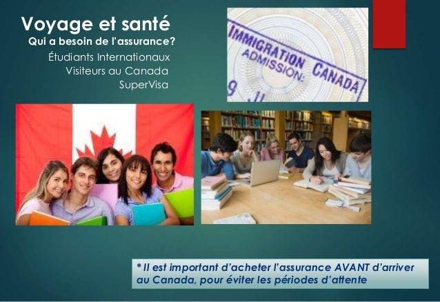 Voyage et santé * Il est important d'acheter l'assurance AVANT d'arriver au Canada, pour éviter les périodes d'attente Qui...