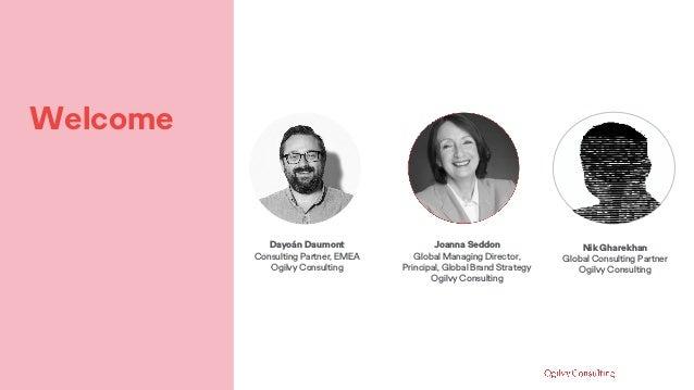 Welcome Dayoán Daumont Consulting Partner, EMEA Ogilvy Consulting Joanna Seddon Global Managing Director, Principal, Globa...