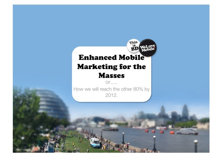Enhanced Mobile  Marketing for the      Masses               or…. How we will reach the other 80% by                2012.