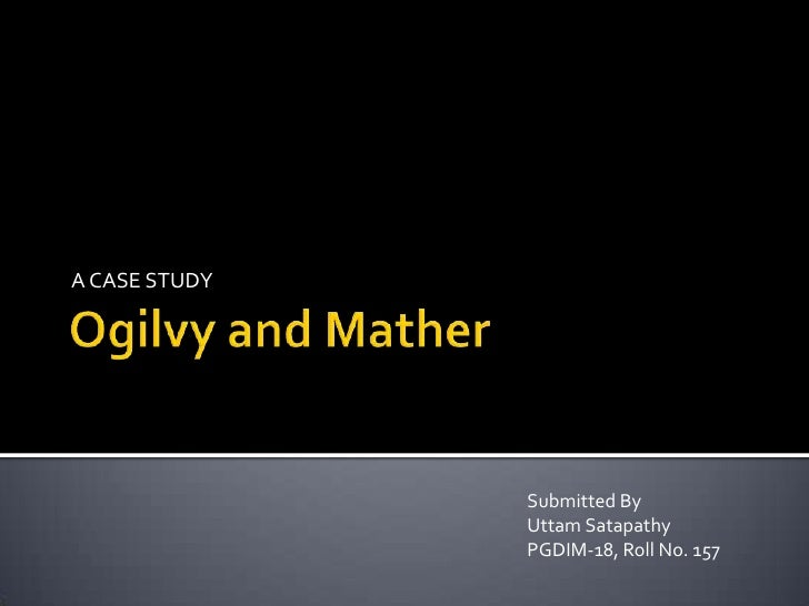 Ogilvy and Mather<br />A CASE STUDY<br />Submitted By<br />UttamSatapathy<br />PGDIM-18, Roll No. 157<br />