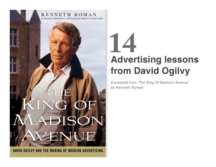 14 Advertising lessons  from David Ogilvy Excerpted from ʻThe King Of Madison Avenue' by Kenneth Roman