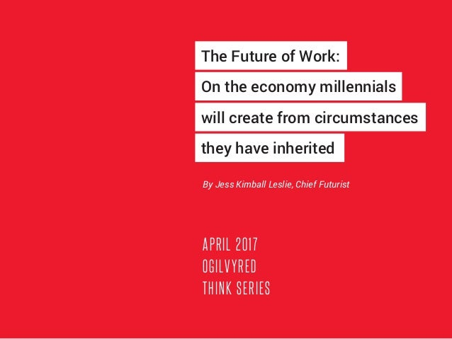 APRIL 2017 OGILVYRED THINK SERIES By Jess Kimball Leslie, Chief Futurist The Future of Work: On the economy millennials wi...