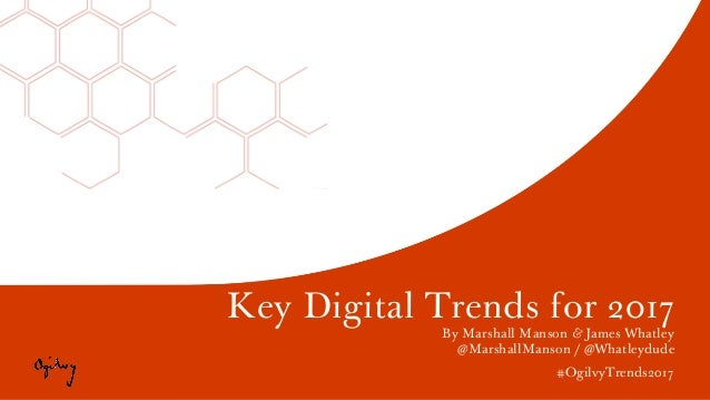 Key Digital Trends for 2017 By Marshall Manson & James Whatley @MarshallManson / @Whatleydude #OgilvyTrends2017