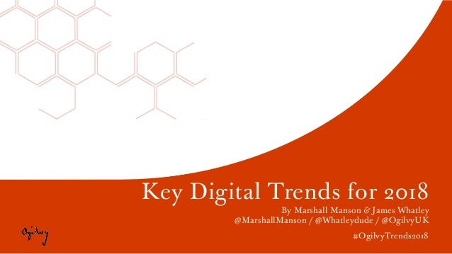 #OgilvyTrends2018 Key Digital Trends for 2018 By Marshall Manson & James Whatley @MarshallManson / @Whatleydude / @OgilvyU...