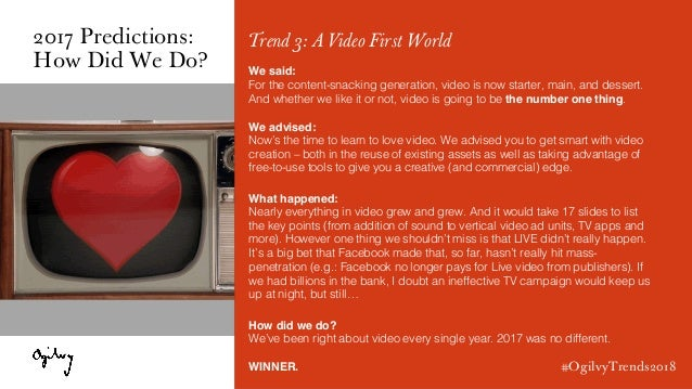 #OgilvyTrends2018 Trend 3: A Video First World We said: For the content-snacking generation, video is now starter, main, a...