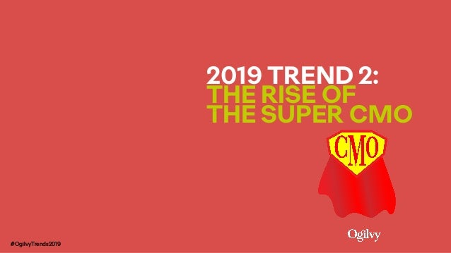 2019 TREND 2:  THE RISE OF  THE SUPER CMO #OgilvyTrends2019